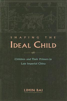 Image for Shaping the Ideal Child: Children and Their Primers in Late Imperial China