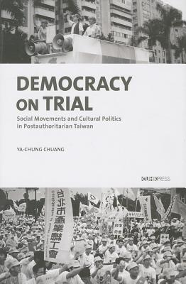 Image for Democracy on Trial: Social Movements and Cultural Politics in Postauthoritarian Taiwan