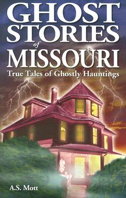Ghost Stories of Missouri: True Tales of Ghostly Hauntings, Mott, A.S.