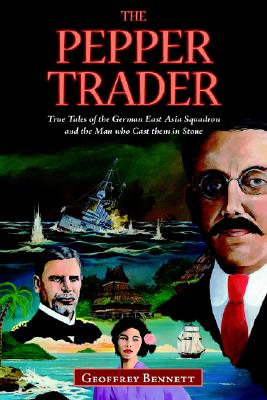 The Pepper Trader: True Tales of the German East Asia Squadron and the Man who Cast them in Stone, Bennett, Geoffrey