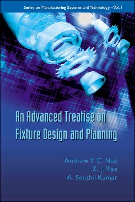 An Advanced Treatise On Fixture Design And Planning (Series on Manufacturing Systems and Technology), Nee, A. Y. C.; Tao, Z. J.; Kumar, A. Senthil