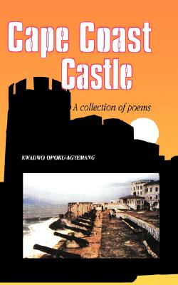 Cape Coast Castle. A Collection of Poems, Opoku-Agyemang, Kwadwo