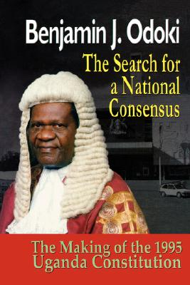 SEARCH FOR A NATIONAL CONSENSUS (THE). THE MAKING OF THE 1995 UGANDA CONSTITUTION (REVISED EDITION), ODOKI, BENJANMIN J.