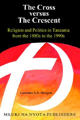 The Cross versus The Cresent. Religion and Politics in Tanzania from the 1880s to the 1990s, Mbogoni, Lawrence, E.Y.